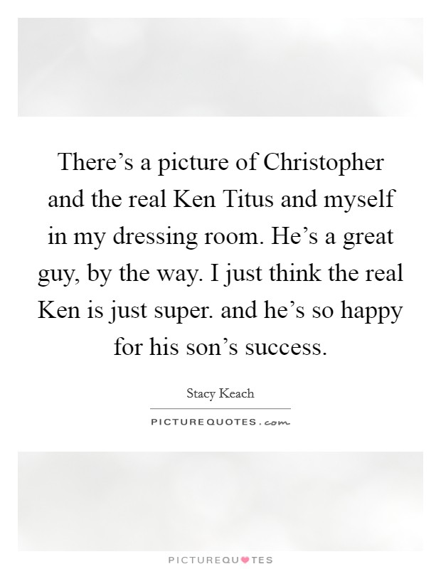 There's a picture of Christopher and the real Ken Titus and myself in my dressing room. He's a great guy, by the way. I just think the real Ken is just super. and he's so happy for his son's success Picture Quote #1