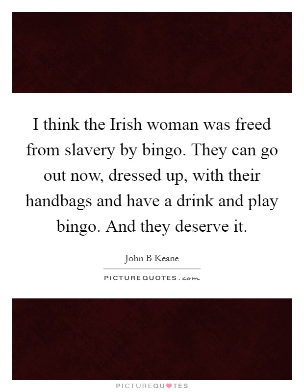I think the Irish woman was freed from slavery by bingo. They can go out now, dressed up, with their handbags and have a drink and play bingo. And they deserve it Picture Quote #1