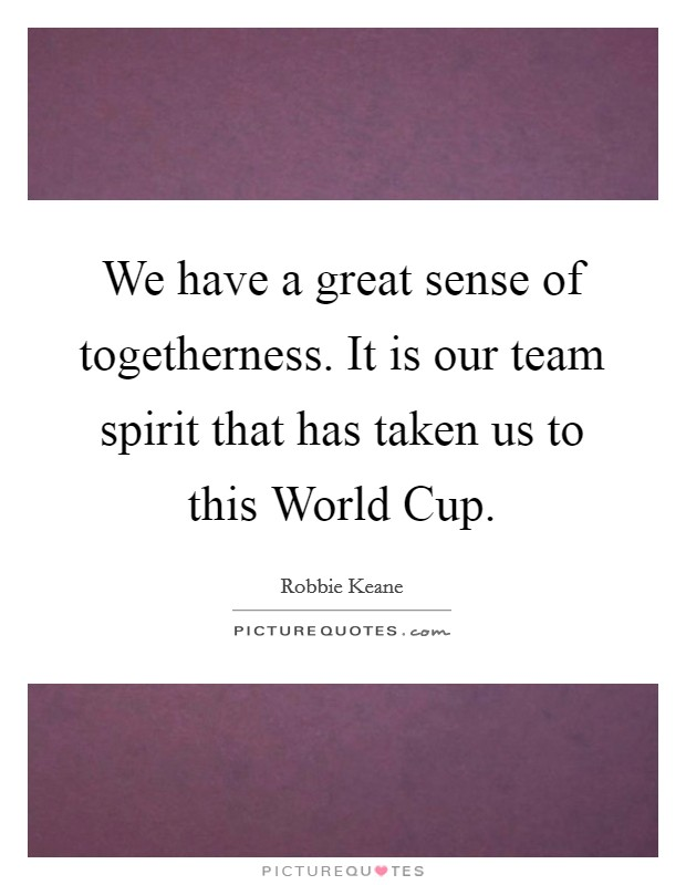 We have a great sense of togetherness. It is our team spirit that has taken us to this World Cup Picture Quote #1