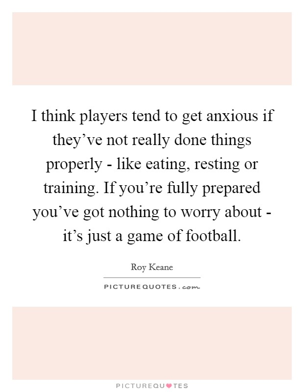 I think players tend to get anxious if they've not really done things properly - like eating, resting or training. If you're fully prepared you've got nothing to worry about - it's just a game of football Picture Quote #1