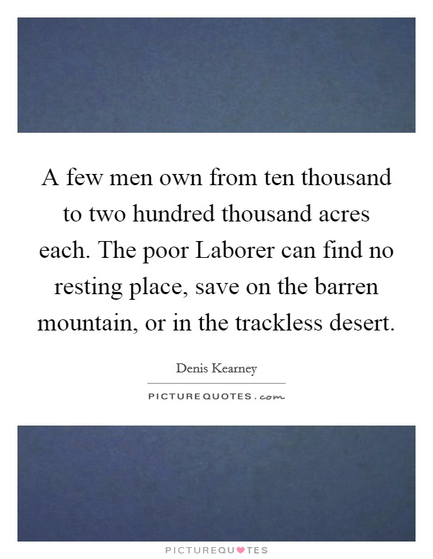 A few men own from ten thousand to two hundred thousand acres each. The poor Laborer can find no resting place, save on the barren mountain, or in the trackless desert Picture Quote #1