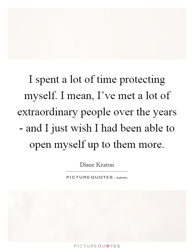 I spent a lot of time protecting myself. I mean, I've met a lot of extraordinary people over the years - and I just wish I had been able to open myself up to them more Picture Quote #1
