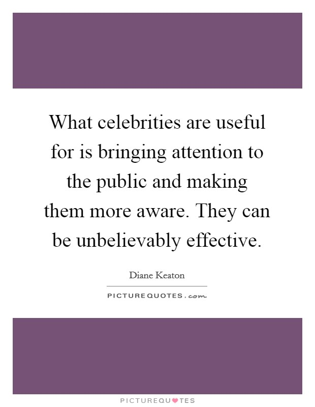 What celebrities are useful for is bringing attention to the public and making them more aware. They can be unbelievably effective Picture Quote #1