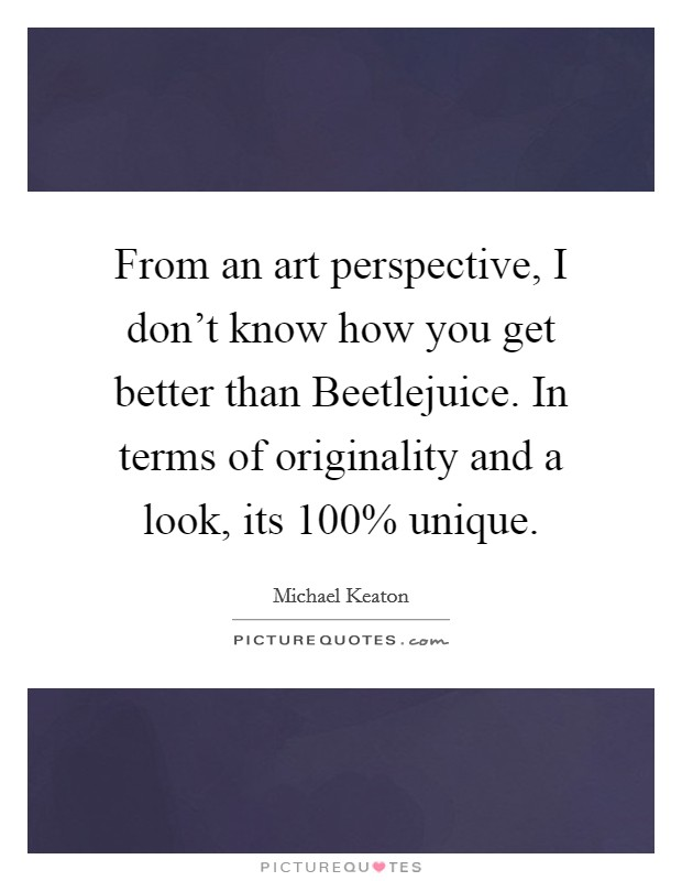From an art perspective, I don't know how you get better than Beetlejuice. In terms of originality and a look, its 100% unique Picture Quote #1