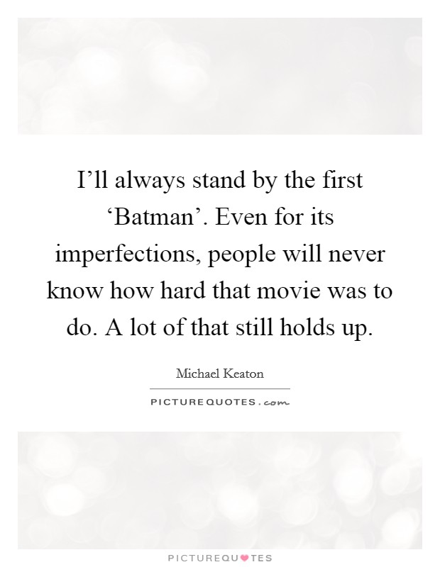 I'll always stand by the first 'Batman'. Even for its imperfections, people will never know how hard that movie was to do. A lot of that still holds up Picture Quote #1
