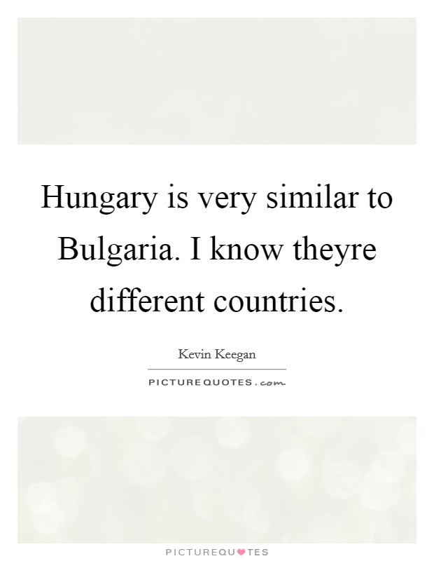 Hungary is very similar to Bulgaria. I know theyre different countries Picture Quote #1