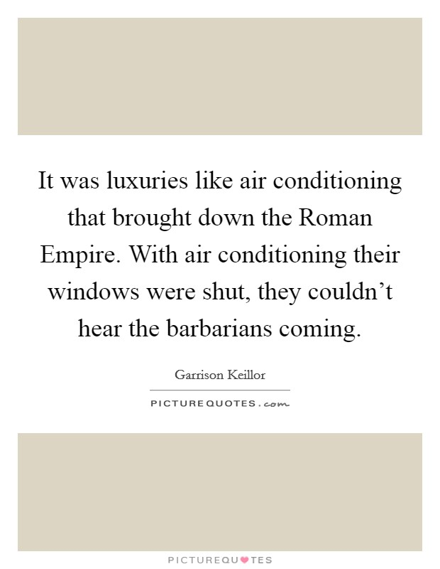 It was luxuries like air conditioning that brought down the Roman Empire. With air conditioning their windows were shut, they couldn't hear the barbarians coming Picture Quote #1