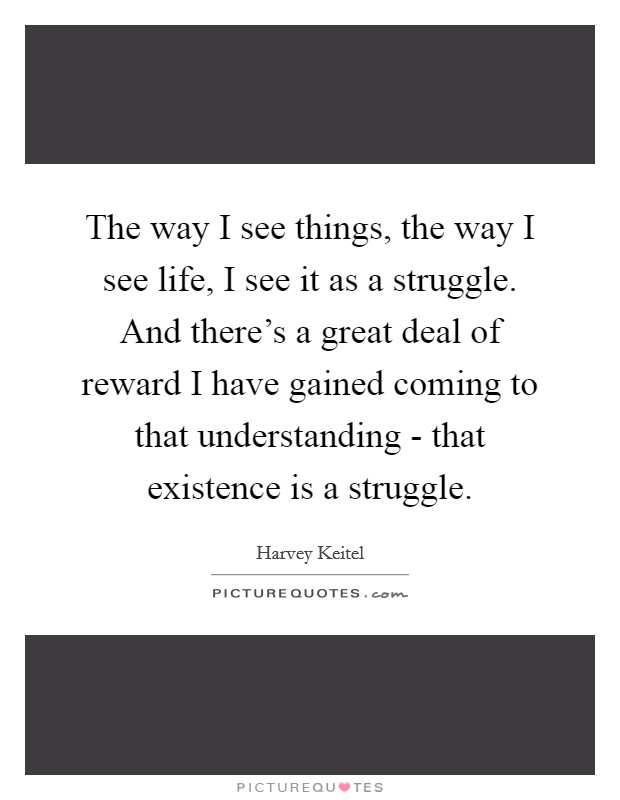 The way I see things, the way I see life, I see it as a struggle. And there's a great deal of reward I have gained coming to that understanding - that existence is a struggle Picture Quote #1