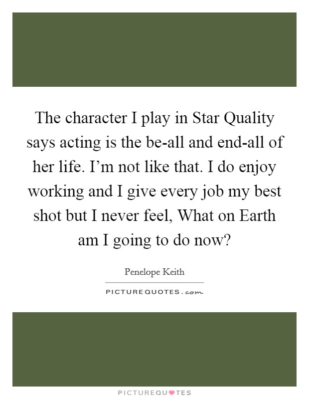 The character I play in Star Quality says acting is the be-all and end-all of her life. I'm not like that. I do enjoy working and I give every job my best shot but I never feel, What on Earth am I going to do now? Picture Quote #1