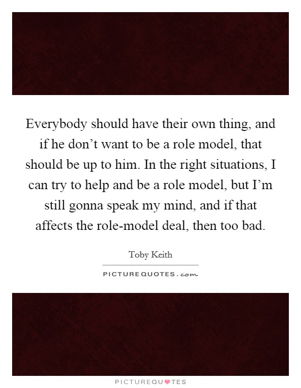 Everybody should have their own thing, and if he don't want to be a role model, that should be up to him. In the right situations, I can try to help and be a role model, but I'm still gonna speak my mind, and if that affects the role-model deal, then too bad Picture Quote #1