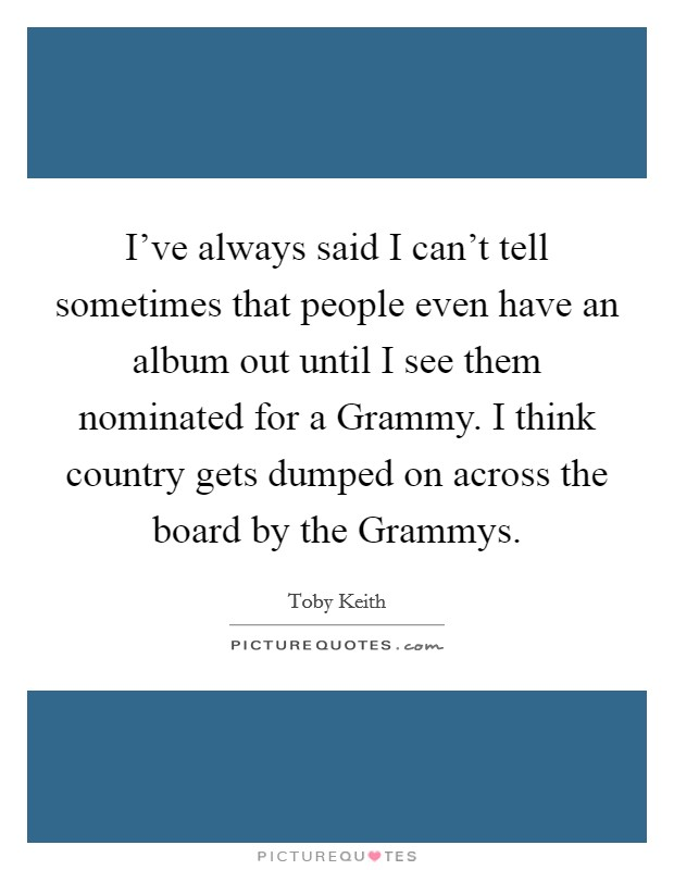 I've always said I can't tell sometimes that people even have an album out until I see them nominated for a Grammy. I think country gets dumped on across the board by the Grammys Picture Quote #1