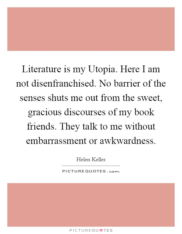 Literature is my Utopia. Here I am not disenfranchised. No barrier of the senses shuts me out from the sweet, gracious discourses of my book friends. They talk to me without embarrassment or awkwardness Picture Quote #1