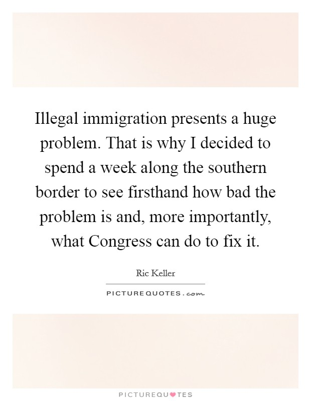 Illegal immigration presents a huge problem. That is why I decided to spend a week along the southern border to see firsthand how bad the problem is and, more importantly, what Congress can do to fix it Picture Quote #1