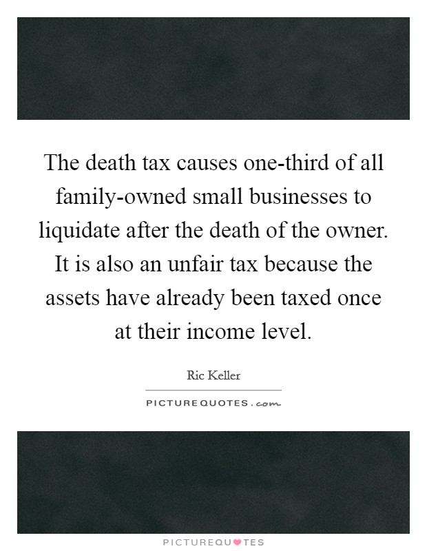 The death tax causes one-third of all family-owned small businesses to liquidate after the death of the owner. It is also an unfair tax because the assets have already been taxed once at their income level Picture Quote #1
