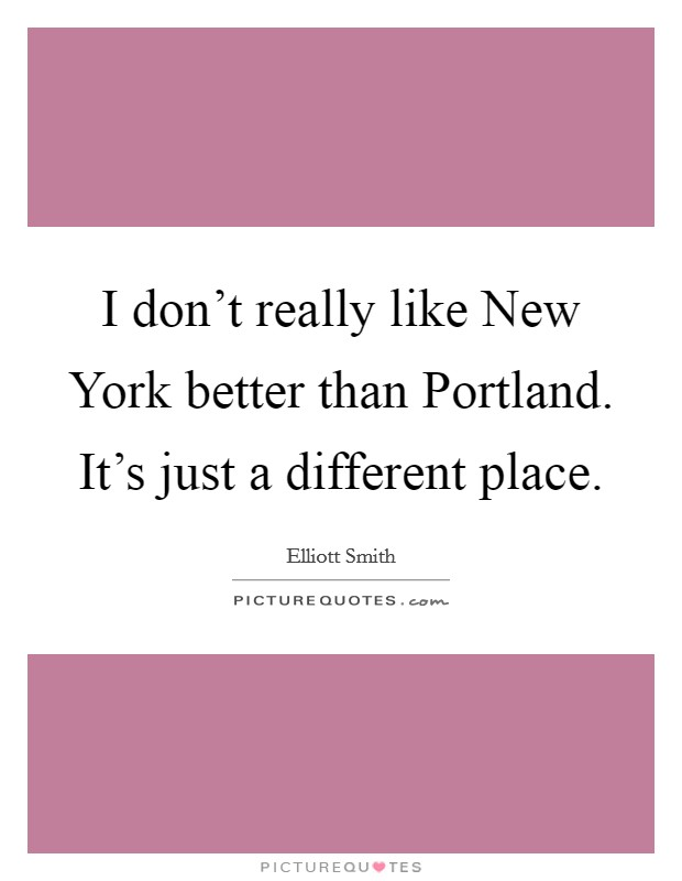 I don't really like New York better than Portland. It's just a different place Picture Quote #1