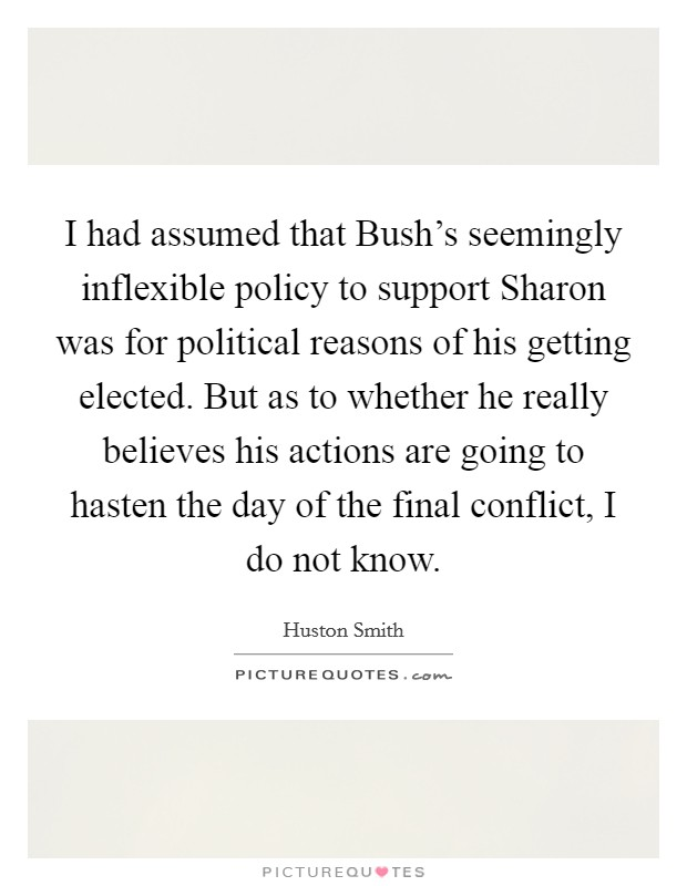I had assumed that Bush's seemingly inflexible policy to support Sharon was for political reasons of his getting elected. But as to whether he really believes his actions are going to hasten the day of the final conflict, I do not know Picture Quote #1