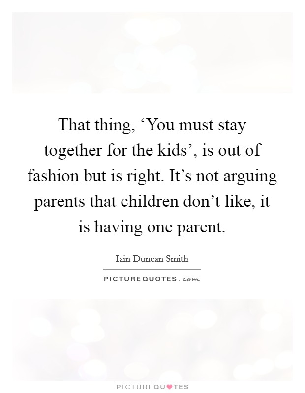 That thing, 'You must stay together for the kids', is out of fashion but is right. It's not arguing parents that children don't like, it is having one parent Picture Quote #1