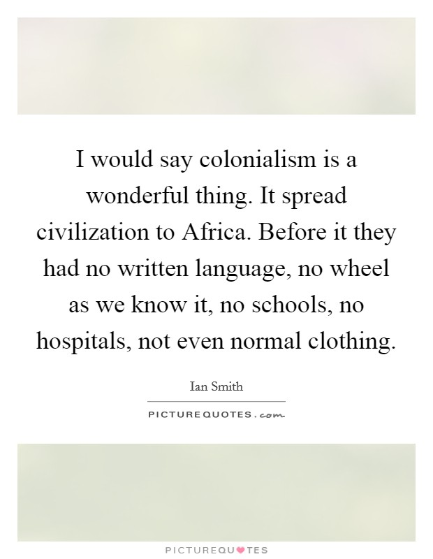 I would say colonialism is a wonderful thing. It spread civilization to Africa. Before it they had no written language, no wheel as we know it, no schools, no hospitals, not even normal clothing Picture Quote #1