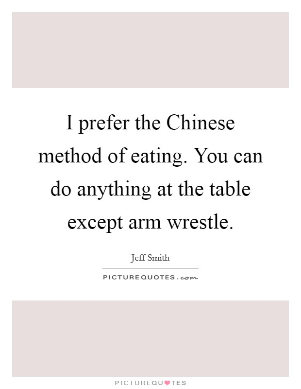 I prefer the Chinese method of eating. You can do anything at the table except arm wrestle Picture Quote #1