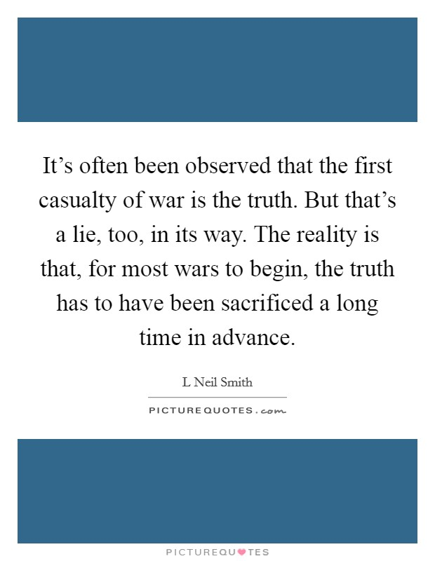 It's often been observed that the first casualty of war is the truth. But that's a lie, too, in its way. The reality is that, for most wars to begin, the truth has to have been sacrificed a long time in advance Picture Quote #1