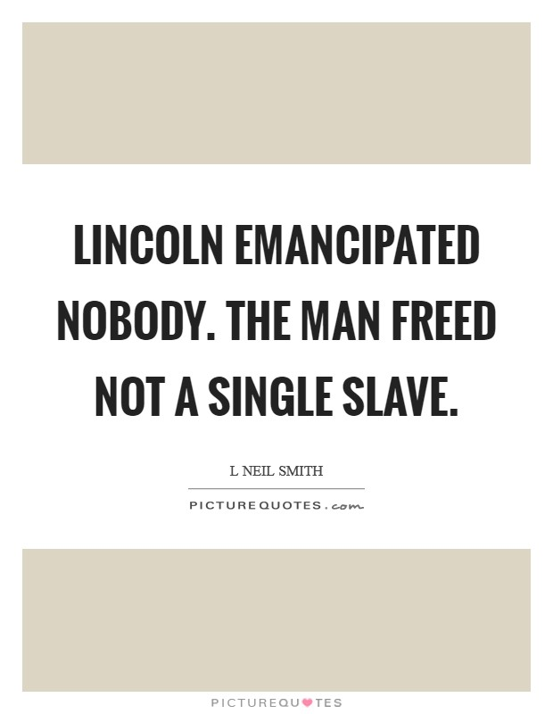 Lincoln emancipated nobody. The man freed not a single slave Picture Quote #1