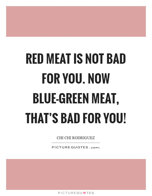 Red meat is not bad for you. Now blue-green meat, that's bad for you! Picture Quote #1
