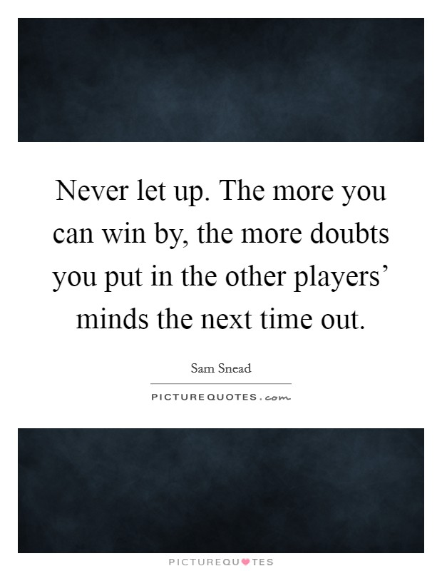 Never let up. The more you can win by, the more doubts you put in the other players' minds the next time out Picture Quote #1