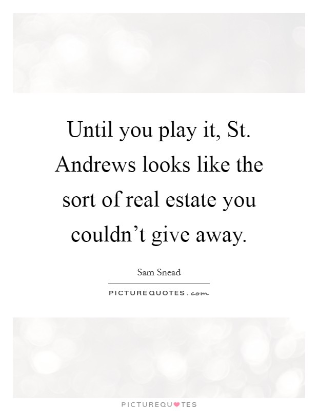 Until you play it, St. Andrews looks like the sort of real estate you couldn't give away Picture Quote #1