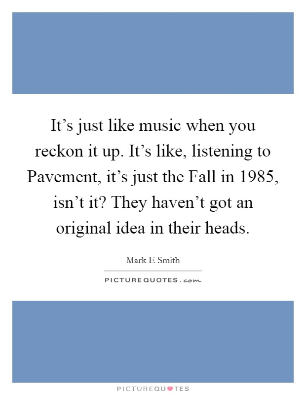 It's just like music when you reckon it up. It's like, listening to Pavement, it's just the Fall in 1985, isn't it? They haven't got an original idea in their heads Picture Quote #1