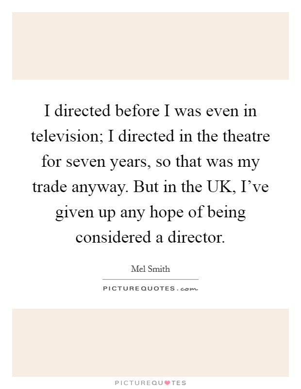 I directed before I was even in television; I directed in the theatre for seven years, so that was my trade anyway. But in the UK, I've given up any hope of being considered a director Picture Quote #1