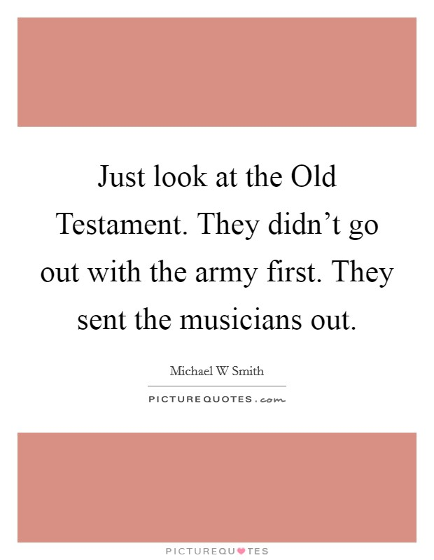 Just look at the Old Testament. They didn't go out with the army first. They sent the musicians out Picture Quote #1