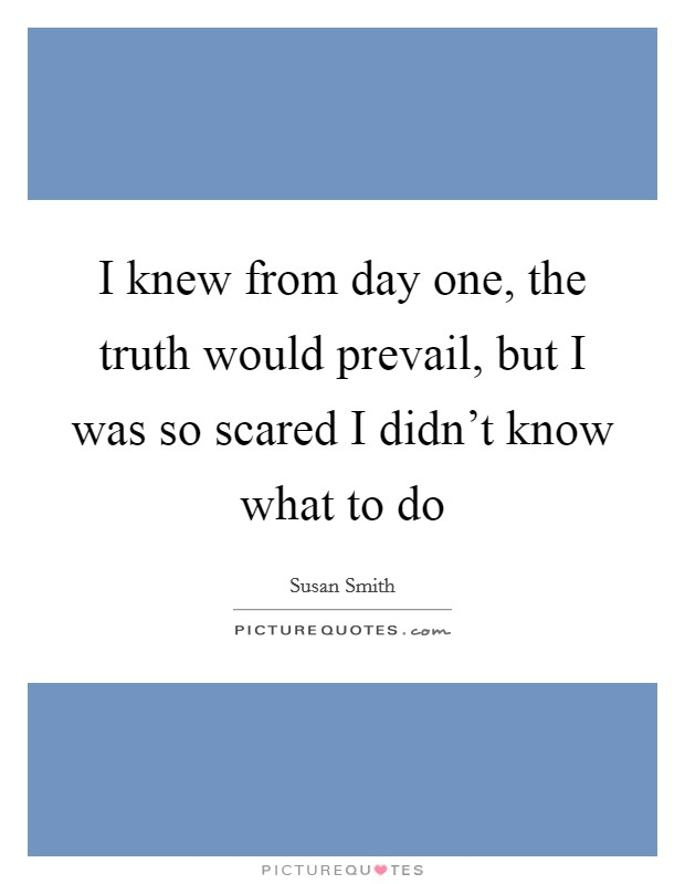 I knew from day one, the truth would prevail, but I was so scared I didn't know what to do Picture Quote #1