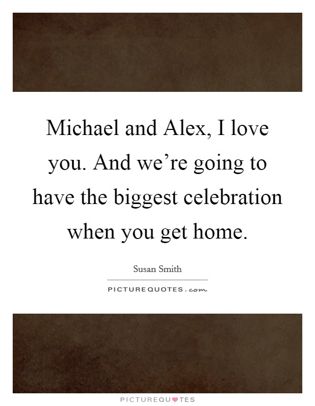 Michael and Alex, I love you. And we're going to have the biggest celebration when you get home Picture Quote #1