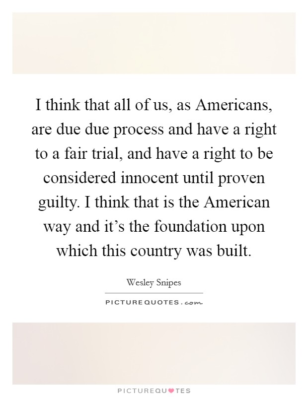 I think that all of us, as Americans, are due due process and have a right to a fair trial, and have a right to be considered innocent until proven guilty. I think that is the American way and it's the foundation upon which this country was built Picture Quote #1