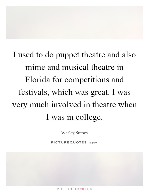 I used to do puppet theatre and also mime and musical theatre in Florida for competitions and festivals, which was great. I was very much involved in theatre when I was in college Picture Quote #1