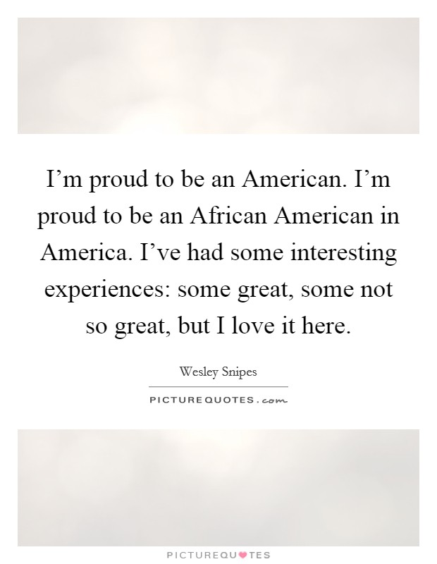 I'm proud to be an American. I'm proud to be an African American in America. I've had some interesting experiences: some great, some not so great, but I love it here Picture Quote #1