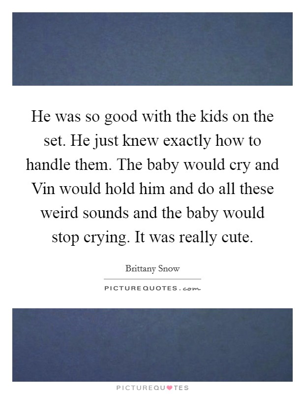 He was so good with the kids on the set. He just knew exactly how to handle them. The baby would cry and Vin would hold him and do all these weird sounds and the baby would stop crying. It was really cute Picture Quote #1