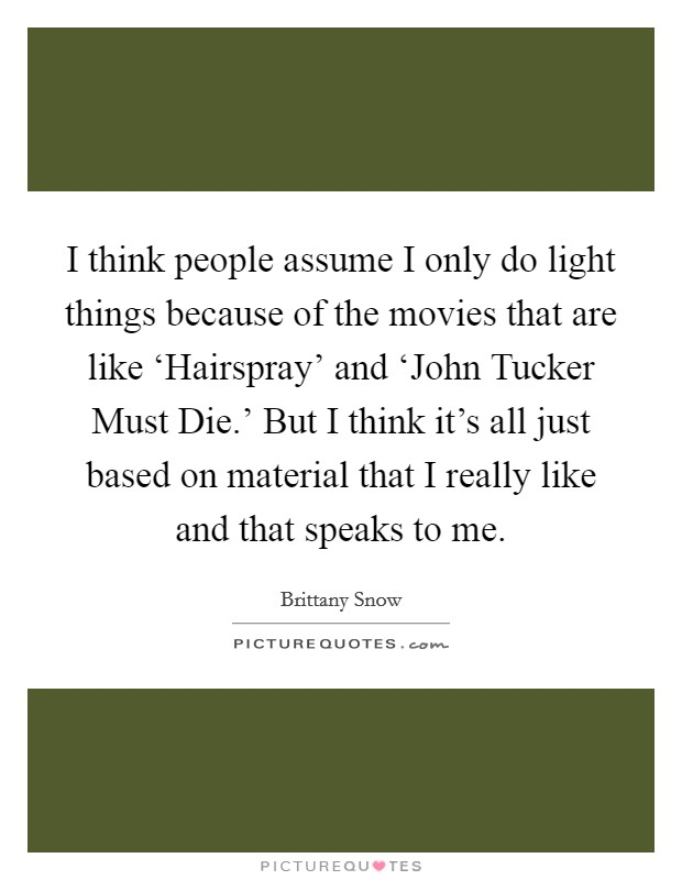 I think people assume I only do light things because of the movies that are like 'Hairspray' and 'John Tucker Must Die.' But I think it's all just based on material that I really like and that speaks to me Picture Quote #1