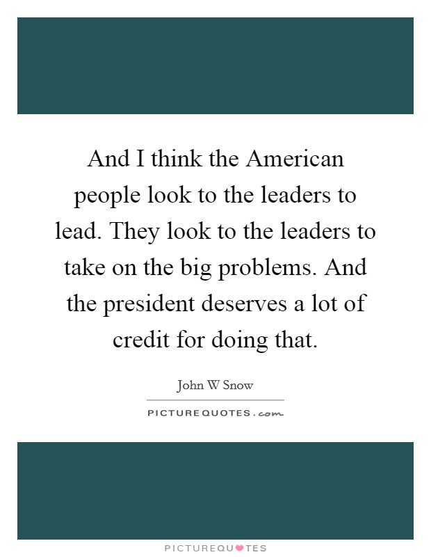 And I think the American people look to the leaders to lead. They look to the leaders to take on the big problems. And the president deserves a lot of credit for doing that Picture Quote #1
