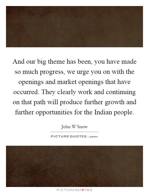 And our big theme has been, you have made so much progress, we urge you on with the openings and market openings that have occurred. They clearly work and continuing on that path will produce further growth and further opportunities for the Indian people Picture Quote #1
