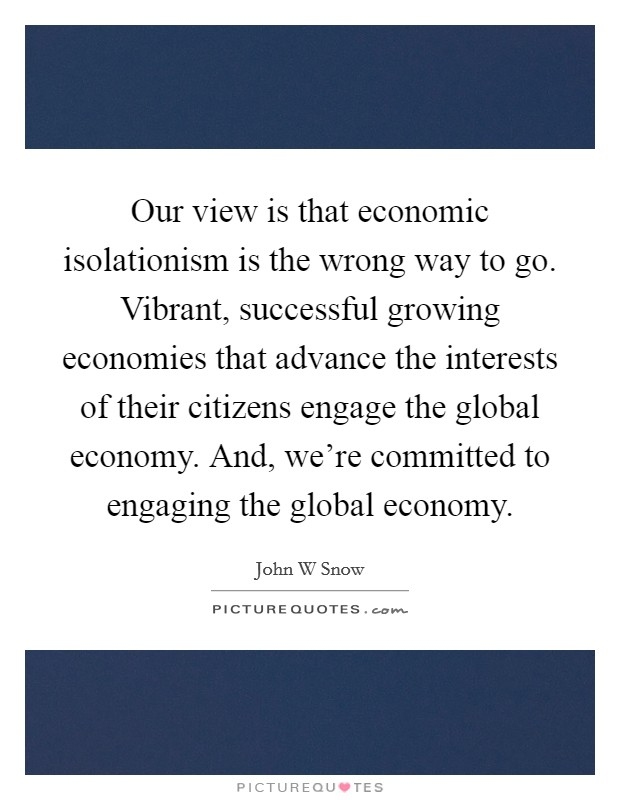 Our view is that economic isolationism is the wrong way to go. Vibrant, successful growing economies that advance the interests of their citizens engage the global economy. And, we're committed to engaging the global economy Picture Quote #1