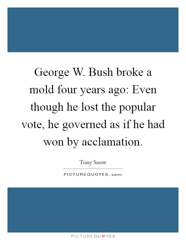 George W. Bush broke a mold four years ago: Even though he lost the popular vote, he governed as if he had won by acclamation Picture Quote #1