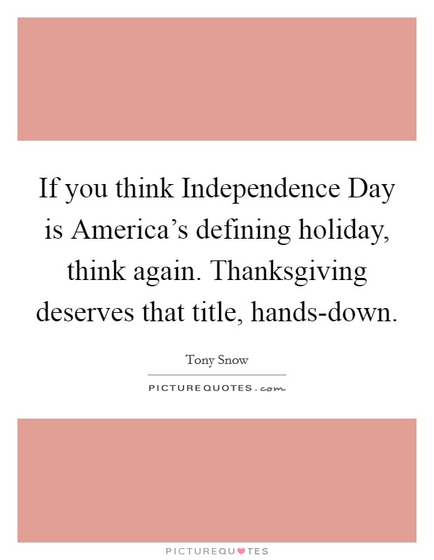 If you think Independence Day is America's defining holiday, think again. Thanksgiving deserves that title, hands-down Picture Quote #1