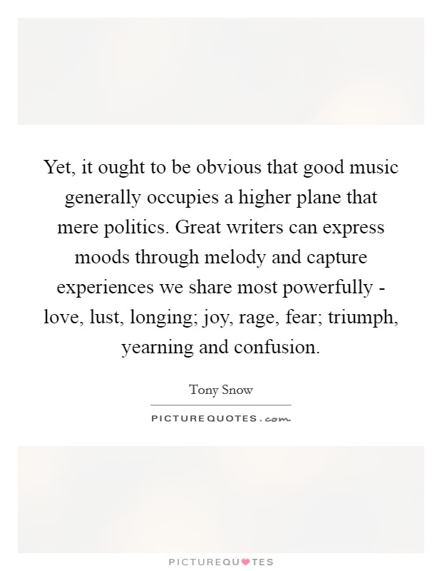 Yet, it ought to be obvious that good music generally occupies a higher plane that mere politics. Great writers can express moods through melody and capture experiences we share most powerfully - love, lust, longing; joy, rage, fear; triumph, yearning and confusion Picture Quote #1