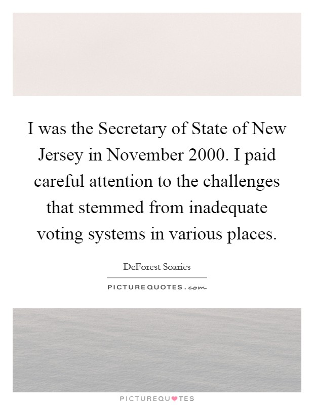 I was the Secretary of State of New Jersey in November 2000. I paid careful attention to the challenges that stemmed from inadequate voting systems in various places Picture Quote #1