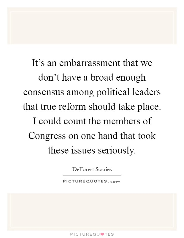 It's an embarrassment that we don't have a broad enough consensus among political leaders that true reform should take place. I could count the members of Congress on one hand that took these issues seriously Picture Quote #1