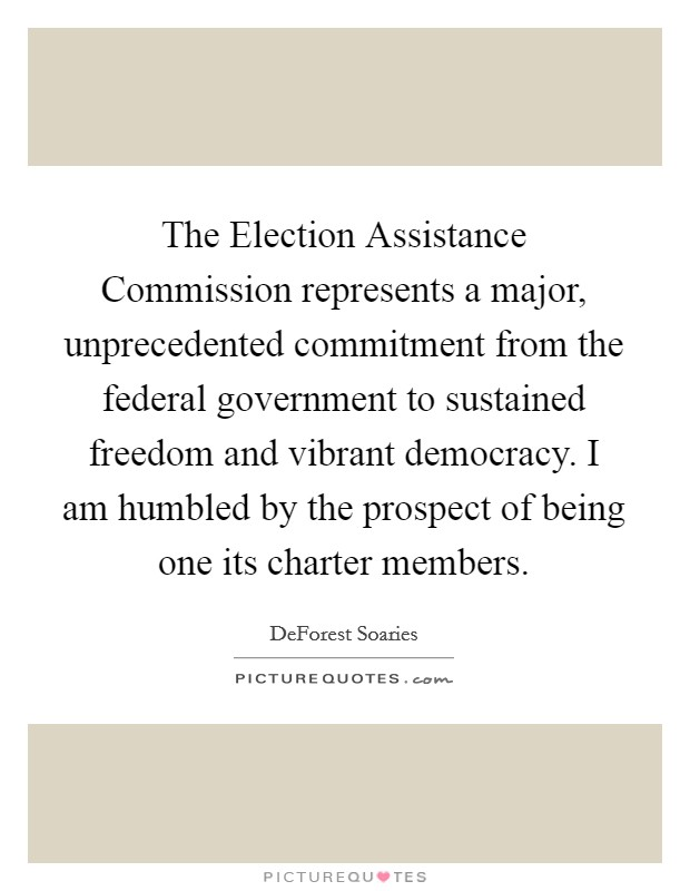 The Election Assistance Commission represents a major, unprecedented commitment from the federal government to sustained freedom and vibrant democracy. I am humbled by the prospect of being one its charter members Picture Quote #1