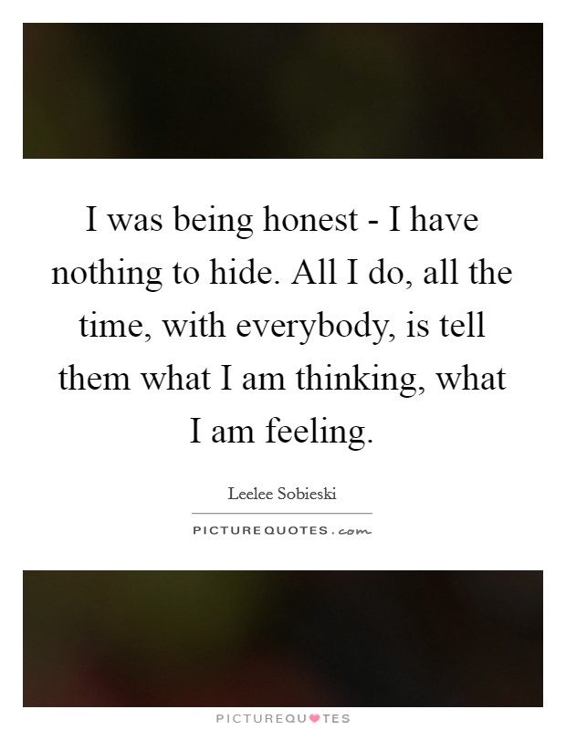 I was being honest - I have nothing to hide. All I do, all the time, with everybody, is tell them what I am thinking, what I am feeling Picture Quote #1