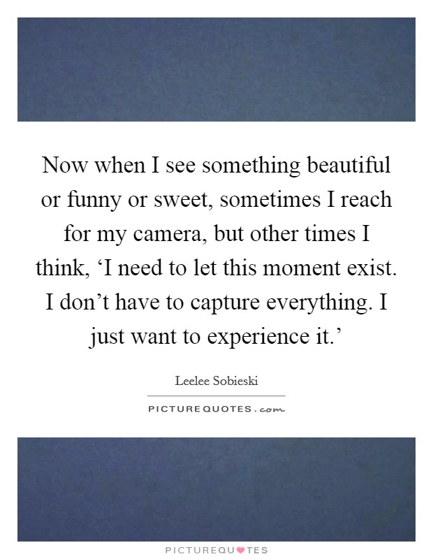 Now when I see something beautiful or funny or sweet, sometimes I reach for my camera, but other times I think, 'I need to let this moment exist. I don't have to capture everything. I just want to experience it.' Picture Quote #1