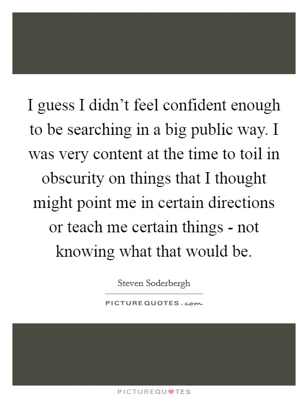 I guess I didn't feel confident enough to be searching in a big public way. I was very content at the time to toil in obscurity on things that I thought might point me in certain directions or teach me certain things - not knowing what that would be Picture Quote #1
